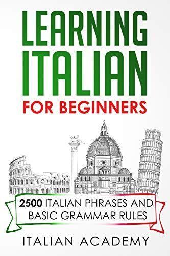 LEARNING ITALIAN FOR BEGINNERS: 2500 ITALIAN PHRASES AND BASIC GRAMMAR RULES