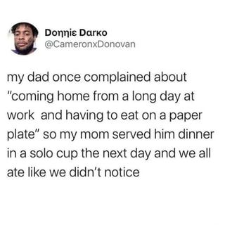 "My dad once complained about ""coming home from a long day at work and having to eat on a paper plate"" so my mom served him dinner in a solo cup the next day and we all ate like we didn't notice - iFunny :)"