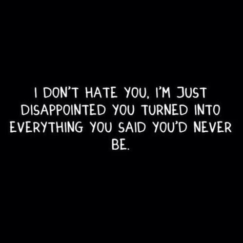 It's so disappointing when you feel let down by those that you thought never would. I don't have room in my heart for hate, only hurt and disappointment. If only things were different and moving on was as easy as you so desperately want it to be.