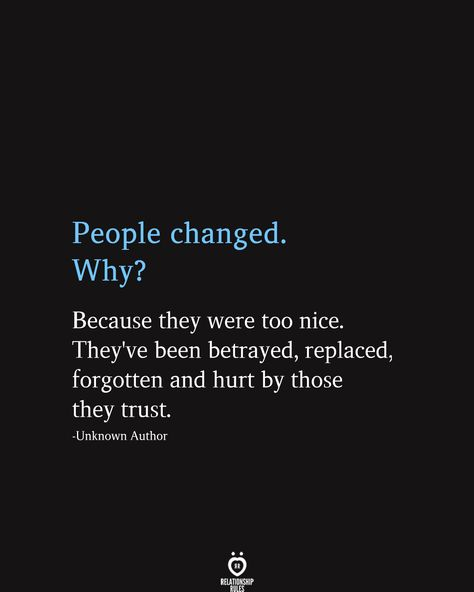 People changed. Why? Because they were too nice. They've been betrayed, replaced, forgotten and hurt by those they trust.  -Unknown Author