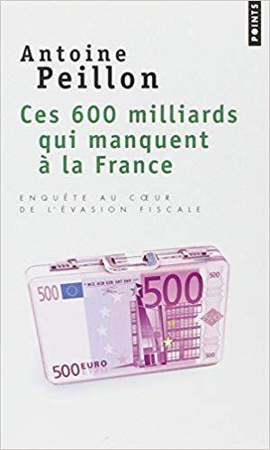 Amazon Fr Ces 600 Milliards Qui Manquent A La France Enquete Au Coeur De L Evasion Fiscale Antoine Peillon Livres Evasion Fiscale France Telechargement