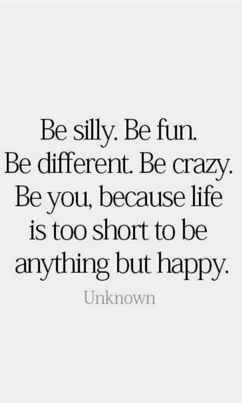 كن سخيفا. كن مرحا . كن مختلفا. كن مجنون. كن أنت ، لأن الحياة أقصر من أن تكون سعيدًا