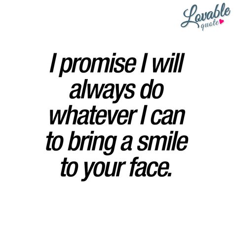 I promise I will always do whatever I can to bring a smile to your face. ❤ The best promise you can ever give someone. This is one of the most important things in a relationship. To make your partner happy. To make him or her smile as often as you can. In the end, all that really matters is that you are loved and that you are happy. ❤ #quotestoliveby #love #happiness