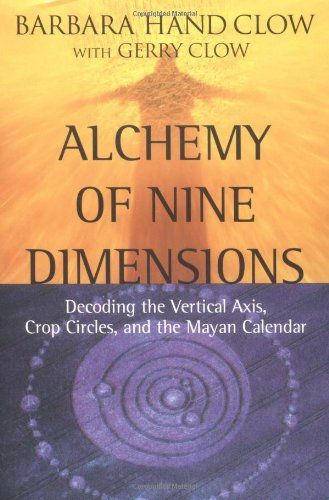 Alchemy of Nine Dimensions: Decoding the Vertical Axis, Crop Circles, and the Mayan Calendar by Barbara Hand Clow, Gerry Clow 1571744207 9781571744203 Any Book, Love Book, Reading Lists, Book Lists, New Age Books, Magick Book, Occult Books, Spirituality Books, Crop Circles