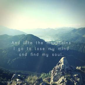 And Into The Mountains I Go To Lose My Mind And Find My Soul