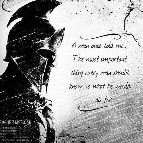 A man told me.The most important thing every man should know, is what he would die for. I would die for those I love specially my Lord and savior !