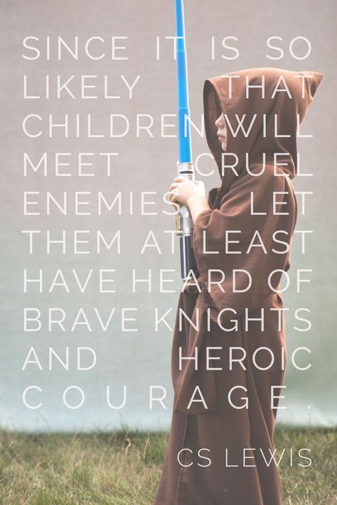 """""""Since it is so likely that (children) will meet cruel enemies, let them at least have heard of brave knights and heroic courage. Otherwise you are making their destiny not brighter but darker.""""C.S. Lewis"""