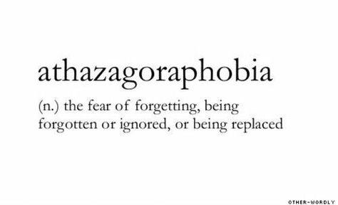 Athazagoraphobia (n.)  การกลัวที่จะถูกลืม,ถูกเมินหรือถูกแทนที่.