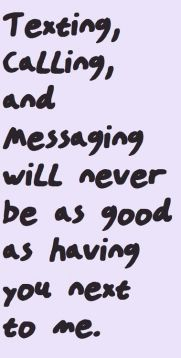 texting calling and messaging will never be as good as having you next to me
