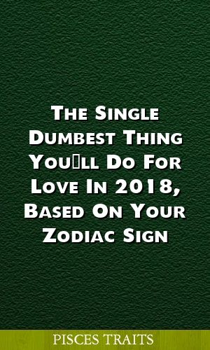 The Single Dumbest Thing You Ll Do For Love In 2018 Based On Your Zodiac Sign Horoscopes Aries Libra Capric Pisces Traits Zodiac Signs Pisces Zodiac Signs