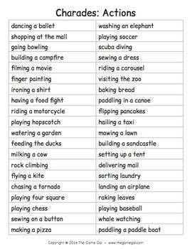 From the Game Gal Here's a list of phrases to play an acting game like charades. All of the phrases are actions to act out. Have students take turns acting out a phrase silently in front of the class. The rest of the class tries to guess what the student is acting out.