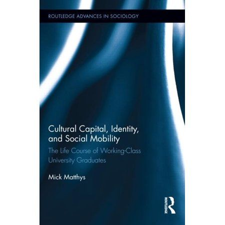 Routledge Advances in Sociology: Cultural Capital, Identity, and Social Mobility: The Life Course of Working-Class University Graduates (Hardcover)