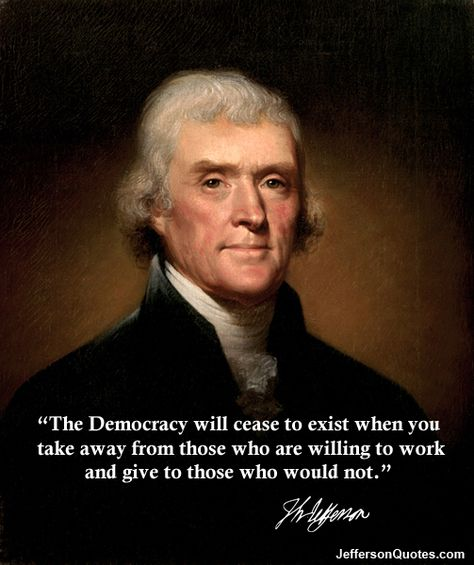 LIE: Quote by Thomas Jefferson: The Democracy will cease to exist when you take away from those who are willing to work and give to those who would not. TRUTH: While this is ON a JEFFERSON QUOTES site, according to www.monticello.org and their Pinterest page, Jefferson NEVER SAID THIS. Look at THEIR Jefferson MisQuotes page, so very interesting. Thank you to those who brought this to my attention.