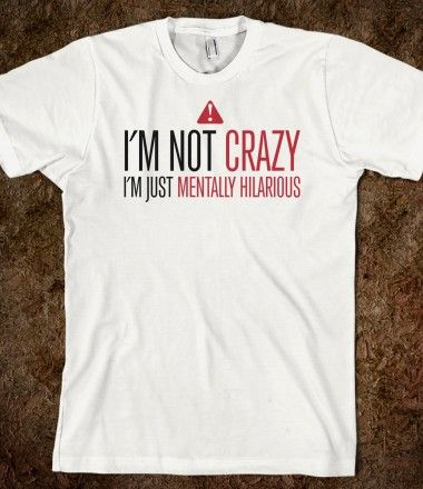 I'm Not Crazy, I'm Just Mentally Hilarious