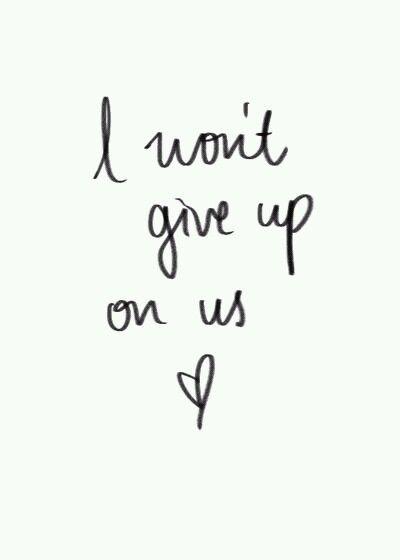 I won't give up on us ♡ I'm so sorry I did