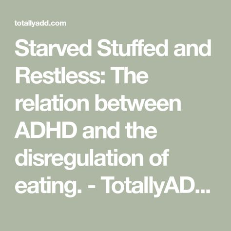 Starved Stuffed and Restless: The relation between ADHD and the disregulation of eating. - TotallyADD