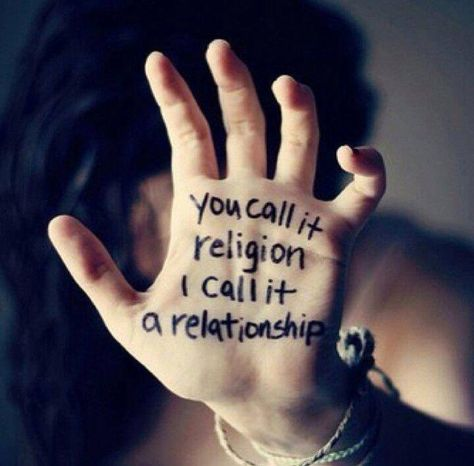 You call it religion, I call it a relationship. I have a relationship with the Living God. That truth makes all the difference.