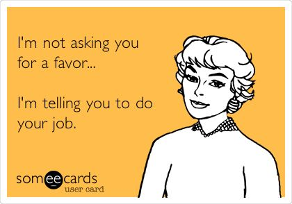 I'm not asking you for a favor... I'm telling you to do your job. (pretty much how i feel when i have to call my office managers out)