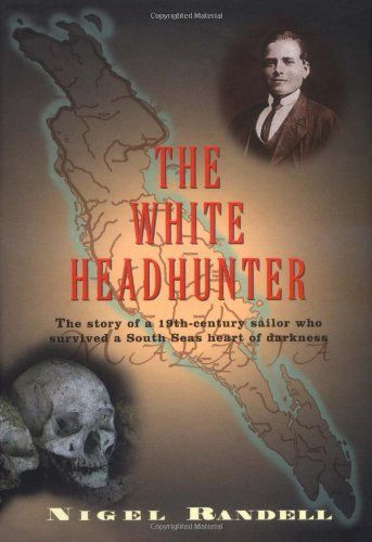 The White Headhunter The Story Of A 19th Century Sailor Who