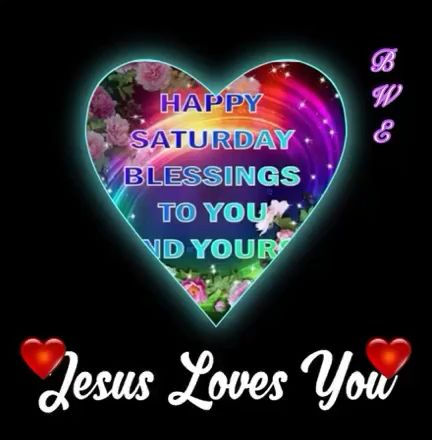 HAPPY SATURDAY BLESSINGS TO YOU AND YOUR FAMILY. JESUS LOVES YOU !!!!