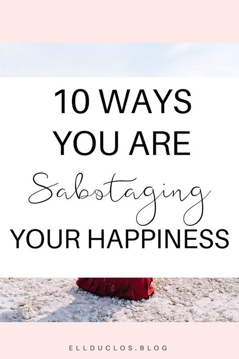 10 Ways You Are Self Sabotaging Your Happiness - How to find happiness