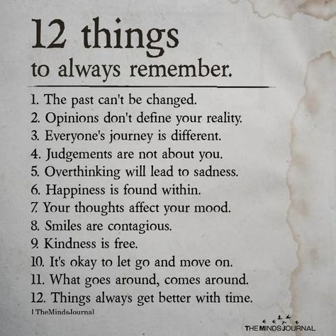 12 things to always remember 1. The past can't be changed. 2. Opinions don't define your reality. 3. Everyone's journey is different.
