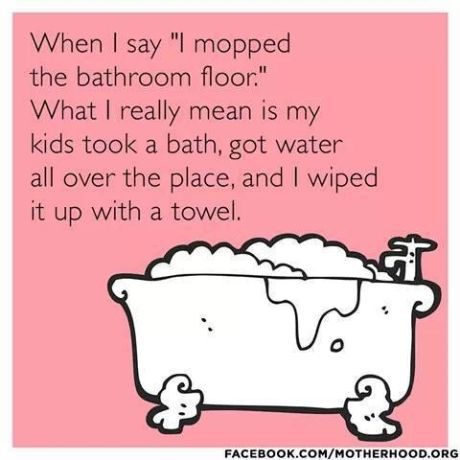 funny mom meme about cleaning the bathroom floor with kids spilled  bathwater. Humor about being a mom with young kids… | Funny mom memes, Mom  humor, Seriously funny