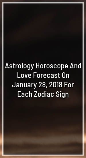 Astrology Horoscope And Love Forecast On January 28, 2018