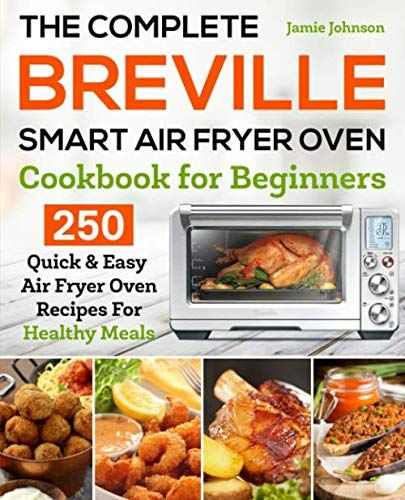 The Complete Breville Smart Air Fryer Oven Cookbook For Beginners 250 Quick Easy Air Fryer Oven Recipes For Healthy Meals In 2020 Cookbooks For Beginners Cooking Stores Air Fryer Oven Recipes
