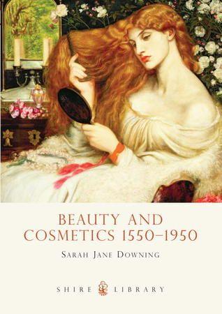 Download Pdf Beauty And Cosmetics 1550 1950 By Sarah Jane Downing Free Epub Mobi Ebooks Ebook Beauty Cosmetics