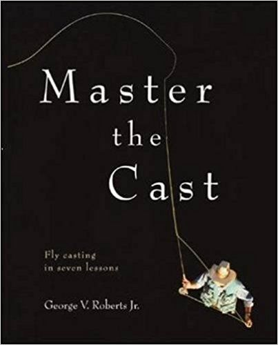 Master the Cast: Fly Casting in Seven Lessons: George V  Roberts Jr