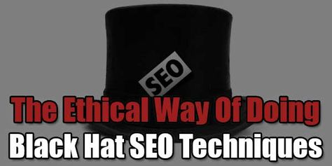 The Ethical Way Of Doing Black Hat SEO Techniques