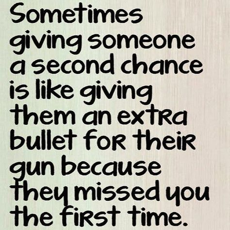 Sometimes giving someone a second chance is like giving them an extra bullet for their gun because they missed you the first time. #abuse