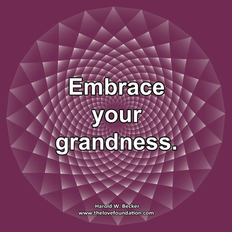 Embrace your grandness.-Harold W. Becker #UnconditionalLove