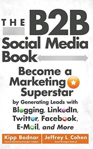 The B2B Social Media Book: Become a Marketing Superstar by Generating Leads with Blogging, LinkedIn, Twitter, Facebook, Email, and More - Default