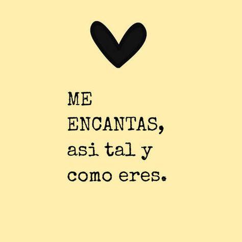 Frases de Amor - ME ENCANTAS, asi tal y como eres.