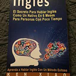 Amazon Com Ingles El Secreto Para Hablar Ingles Como Un Nativo En 6 Meses Para Personas Con Poco Tiempo Spanish Edition Ebook Ken X In 2020 Ebook Book Cover Books