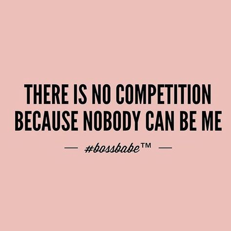 There is no competition because nobody can be me.