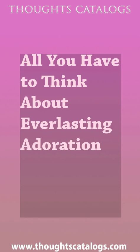 All You Have to Think About Everlasting Adoration - thoughtscatalogs #WhatIsLove #loveSayings #love #lovelife #Romance #quotes #entertainment  #loveWords #LookingForLove #TrueLove #AboutLove #MyLove #FindLove #LoveQuotes  #InLove #RealLove #LoveLive #BestLover #LoveRelationship #LoveAndRelationships #LoveAdvice  #LoveTips #LoveCompatibility #LoveStories #loveart #lovequotesforhim #lovequotessad #lovequotesdeep  #lovequotesforboyfriend #lovewhatyoudo #lovewins #lovewhereyoulive #lovewords #though