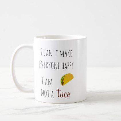 I Can T Make Everyone Happy I Am Not A Taco Coffee Coffee Mug Zazzle Com Coffee Mugs Mugs Coffee Quotes