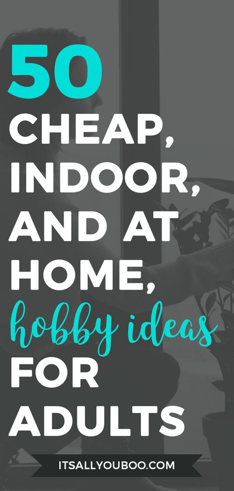 50 Cheap, Indoor and At Home, Hobby Ideas for Adults