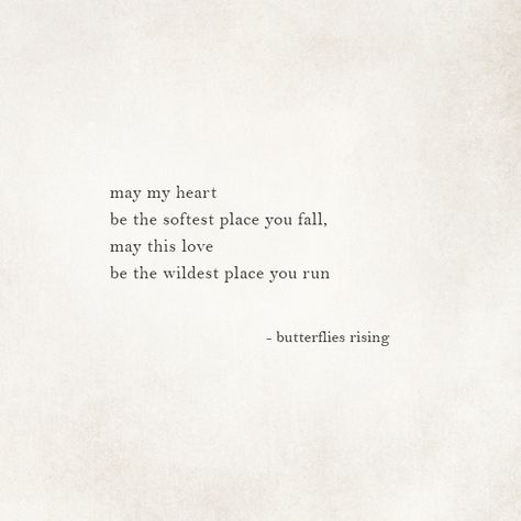 may my heart be the softest place you fall, may this love be the wildest place you run  – butterflies rising