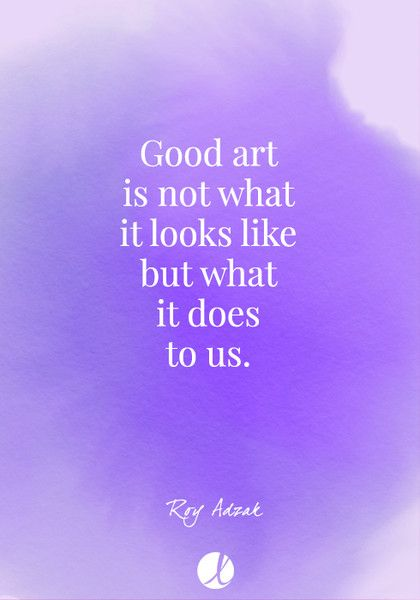 """Good art is not what it looks like but what it does to us."" Roy Adzak - Inspiring Art Quotes - Photos"