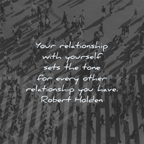 Your relationship with yourself sets the tone for every other relationship you have. Robert Holden