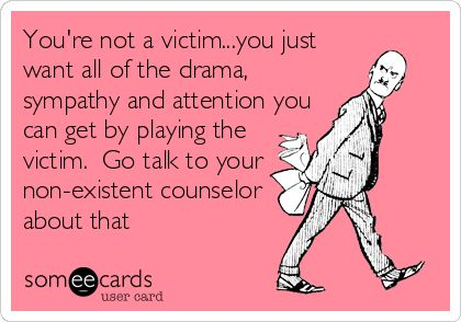 Free and Funny Breakup Ecard: You're not a victim.you just want all of the drama, sympathy and attention you can get by playing the victim. Go talk to your non-existent counselor about that Create and send your own custom Breakup ecard.