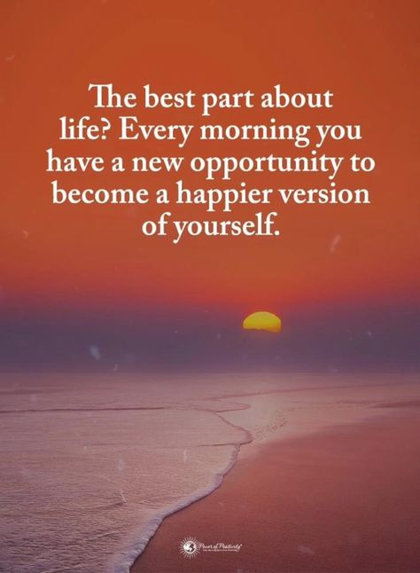 The best part about life? Every morning  you have a new opportunity to become a happier version of yourself.