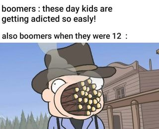 Boomers These Day Kids Are Getting Adicted So Easly Also Boomers When They Were 12 Ifunny Baby Memes Memes Poem Memes
