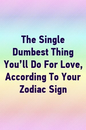 The Single Dumbest Thing You Ll Do For Love According To Your Zodiac Sign By Classmeta Gq Zodiac Signs Months Zodiac Sign Libra Zodiac Signs