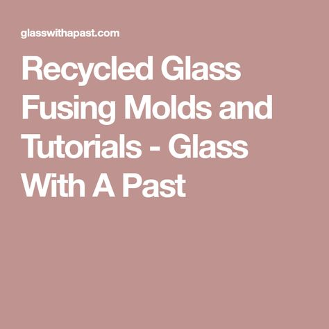 Recycled Glass Fusing Molds And Tutorials Glass With A Past Recycled Glass Glass Tutorial