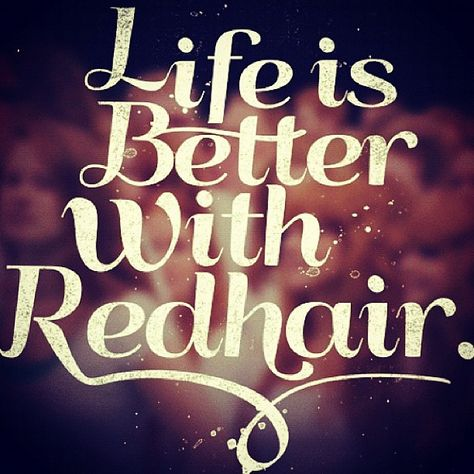 Life is better...  Sandy Moore via Bailey Slater onto Once in their life, every person is entitled to fall madly in love with a gorgeous red head